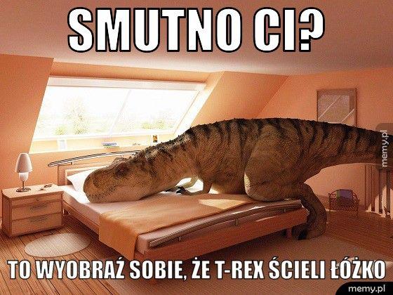 Smutno Ci? To wyobraź sobie, że T-Rex ścieli łóżko