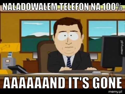 naładowałem telefon na 100% aaaaaand it's gone