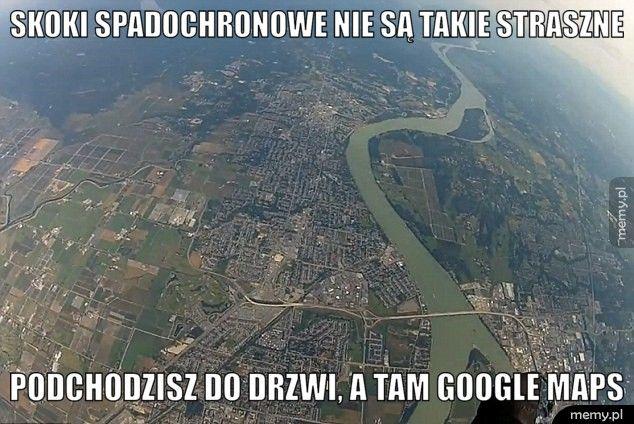 Skoki spadochronowe nie są takie straszne                        Podchodzisz do drzwi, a tam google maps