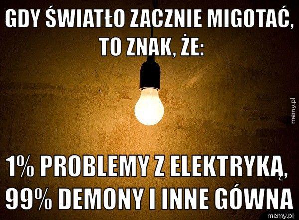 Gdy światło zacznie migotać, to znak, że: 1% problemy z elektryką, 99% demony i inne gówna