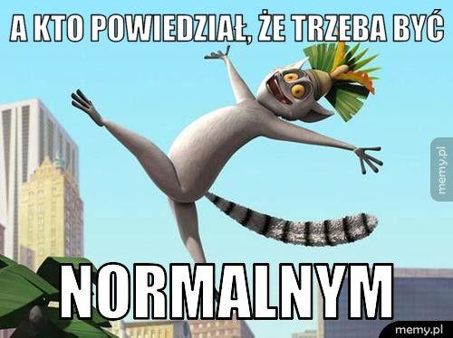 A kto powiedział, że trzeba być normalnym