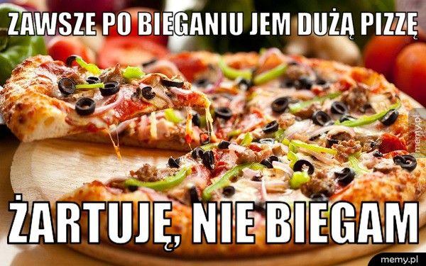 Zawsze po bieganiu jem dużą pizzę  Żartuję, nie biegam