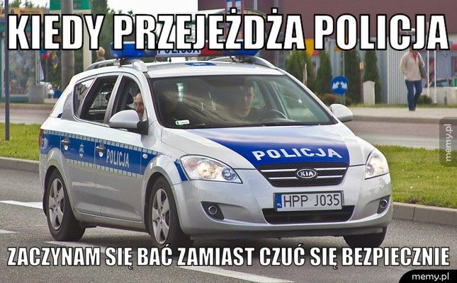 Kiedy przejeżdża policja    Zaczynam się bać zamiast czuć się bezpiecznie