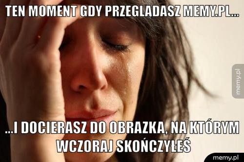 Ten moment gdy przeglądasz memy.pl... ...I docierasz do obrazka, na którym wczoraj skończyłeś