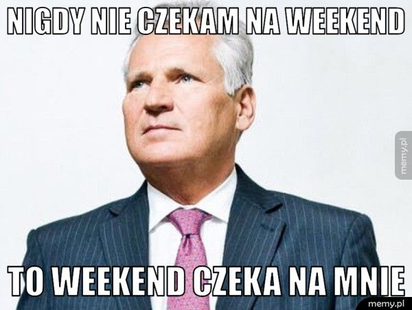 Nigdy nie czekam na weekend  To weekend czeka na mnie