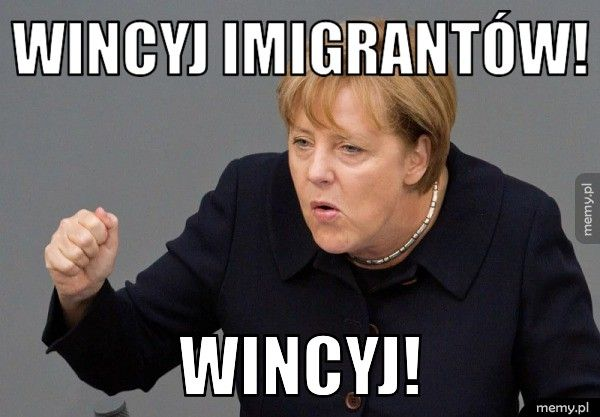 Wincyj imigrantów!   Wincyj!