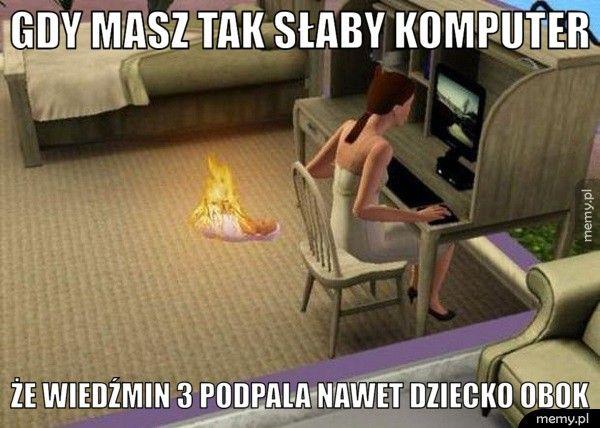 Gdy masz tak słaby komputer Że wiedźmin 3 podpala nawet dziecko obok