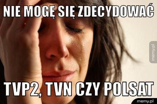Nie mogę się zdecydować   TVP2, tvn czy polsat