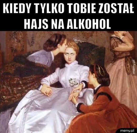 Kiedy tylko tobie został        hajs na alkohol