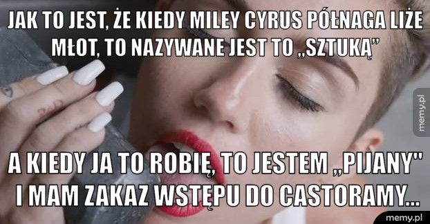 """Jak to jest, że kiedy Miley Cyrus półnaga liże młot, to nazywan A kiedy ja to robię, to jestem """"pijany"""