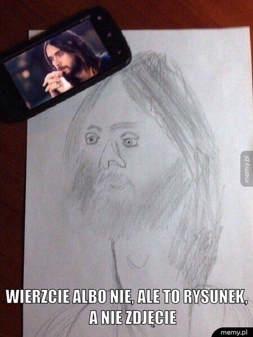 Wierzcie albo nie, ale to rysunek,              a nie
