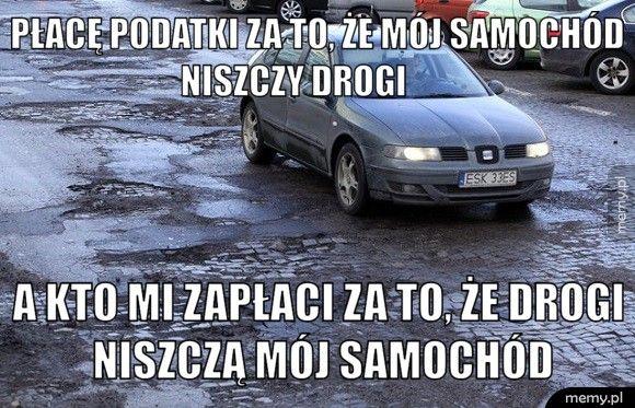Płacę podatki za to, że mój samochód niszczy drogi         A kto mi zapłaci za to, że drogi niszczą mój samochód