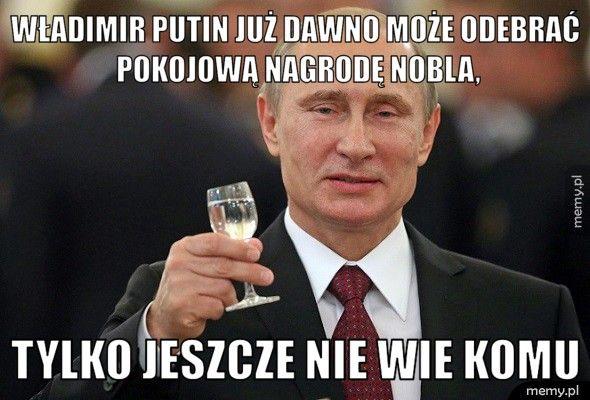 Władimir Putin już dawno może odebrać pokojową nagrodę nobla, tylko jeszcze nie wie komu
