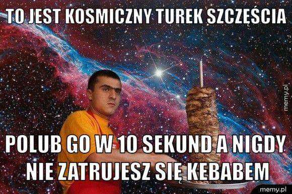To jest kosmiczny turek szczęścia Polub go w 10 sekund a nigdy nie zatrujesz się kebabem