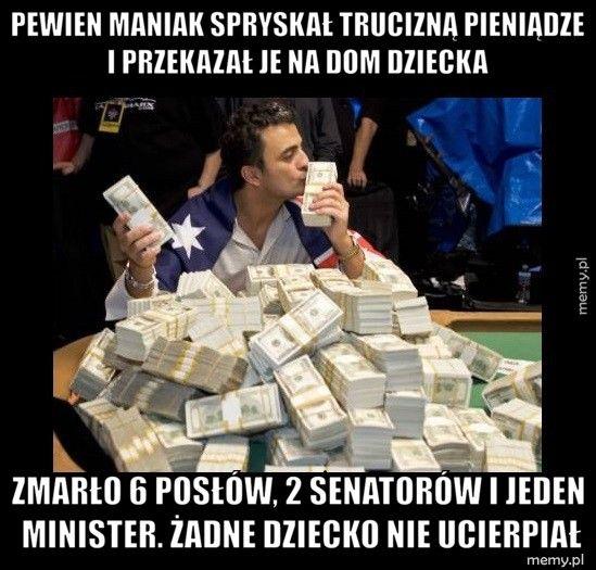 Pewien maniak spryskał trucizną pieniądze i przekazał je na dom  Zmarło 6 posłów, 2 senatorów i jeden minister. Żadne dziecko nie