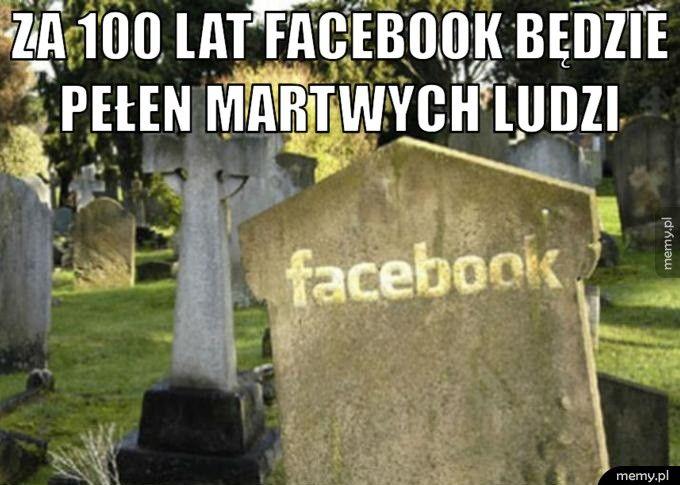 Za 100 lat Facebook będzie pełen martwych ludzi