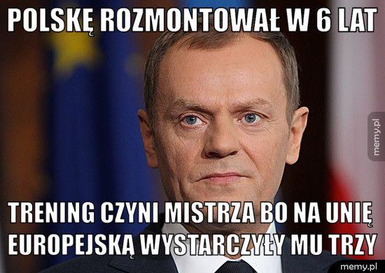 Polskę rozmontował w 6 lat Trening czyni mistrza bo na unię europejską wystarczyły mu trzy
