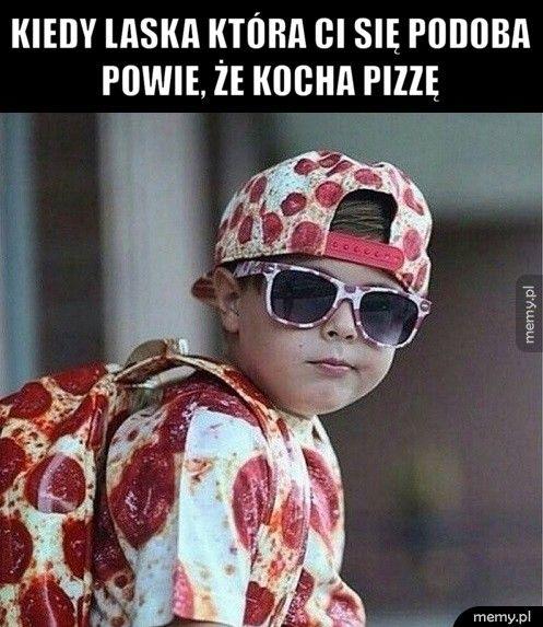 Kiedy laska która ci się podoba powie, że kocha pizzę