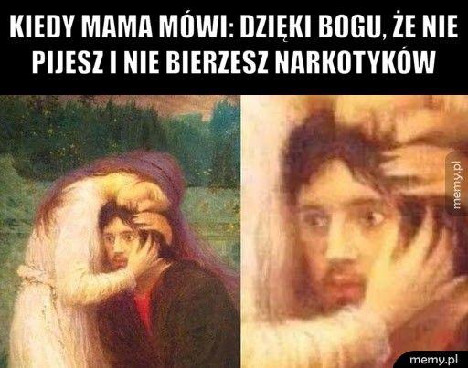Kiedy mama mówi: dzięki bogu, że nie pijesz i nie bierzesz narko