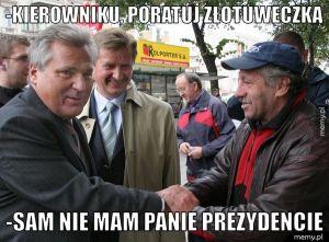 -Kierowniku, poratuj złotuweczką -Sam nie mam Panie Prezydencie